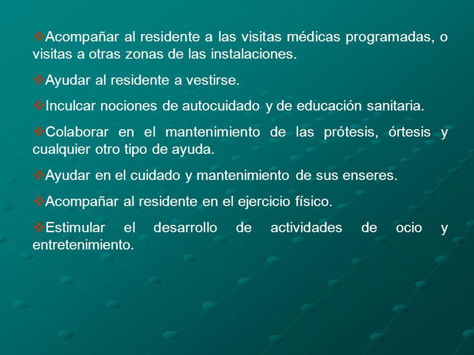 Acompañar al residente a las visitas médicas programadas, o visitas a otras zonas de las instalaciones. Ayudar al residente a vestirse. Inculcar nocio