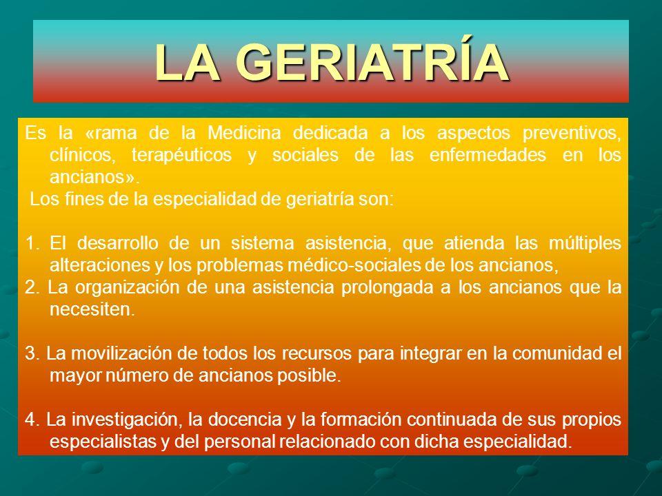 LA GERIATRÍA Es la «rama de la Medicina dedicada a los aspectos preventivos, clínicos, terapéuticos y sociales de las enfermedades en los ancianos». L