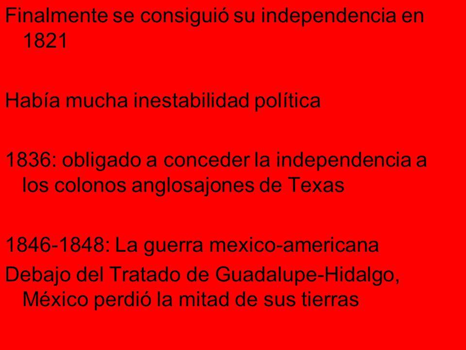 Finalmente se consiguió su independencia en 1821 Había mucha inestabilidad política 1836: obligado a conceder la independencia a los colonos anglosajones de Texas 1846-1848: La guerra mexico-americana Debajo del Tratado de Guadalupe-Hidalgo, México perdió la mitad de sus tierras
