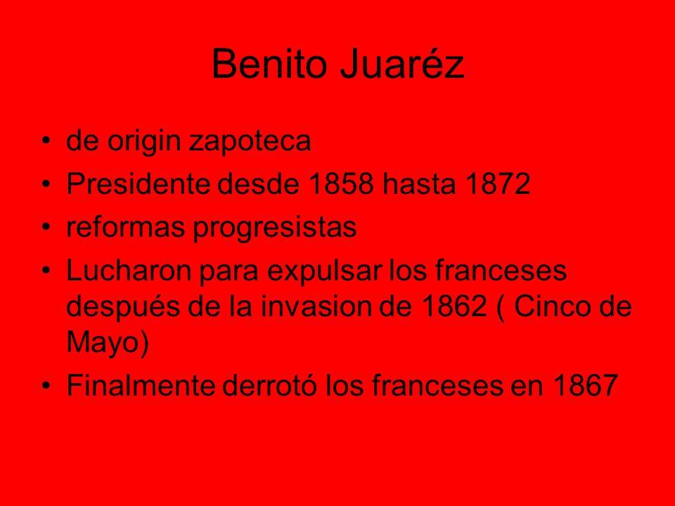 Benito Juaréz de origin zapoteca Presidente desde 1858 hasta 1872 reformas progresistas Lucharon para expulsar los franceses después de la invasion de 1862 ( Cinco de Mayo) Finalmente derrotó los franceses en 1867