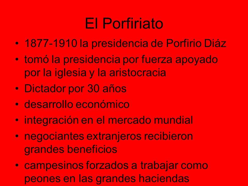 El Porfiriato 1877-1910 la presidencia de Porfirio Diáz tomó la presidencia por fuerza apoyado por la iglesia y la aristocracia Dictador por 30 años desarrollo económico integración en el mercado mundial negociantes extranjeros recibieron grandes beneficios campesinos forzados a trabajar como peones en las grandes haciendas