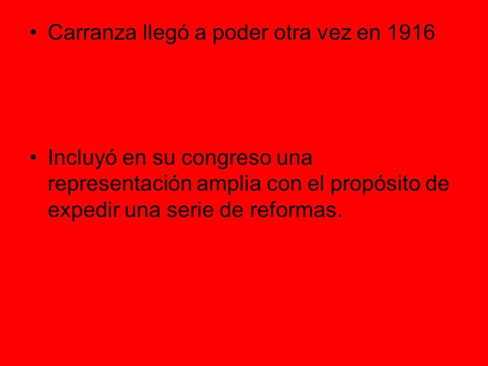 Carranza llegó a poder otra vez en 1916 Incluyó en su congreso una representación amplia con el propósito de expedir una serie de reformas.
