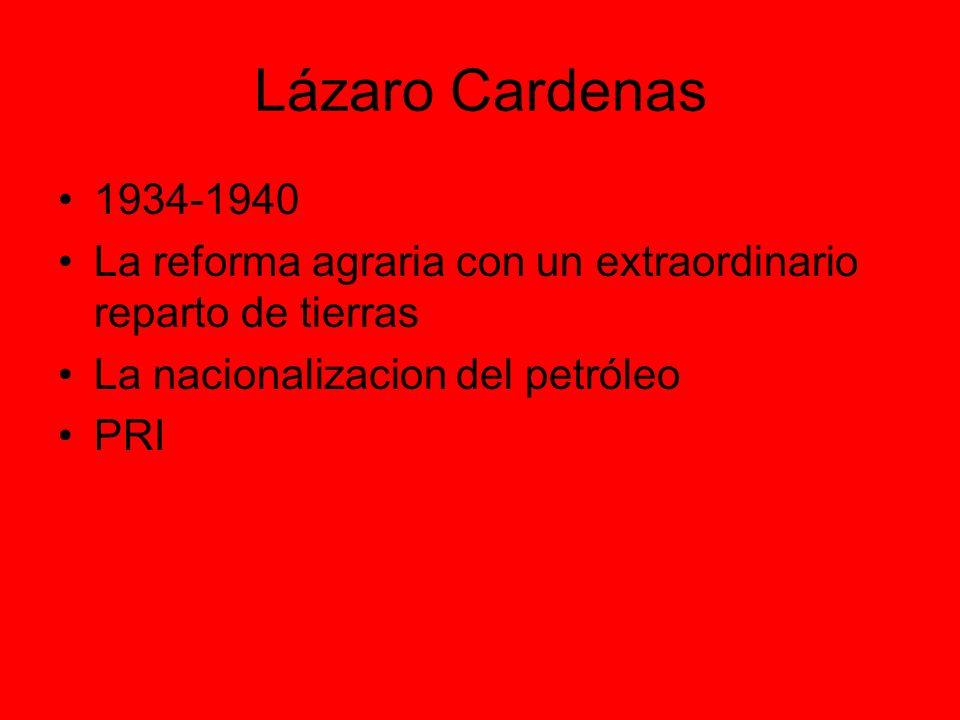 Lázaro Cardenas 1934-1940 La reforma agraria con un extraordinario reparto de tierras La nacionalizacion del petróleo PRI