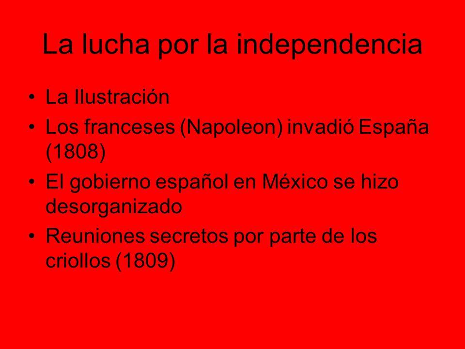 La lucha por la independencia La Ilustración Los franceses (Napoleon) invadió España (1808) El gobierno español en México se hizo desorganizado Reuniones secretos por parte de los criollos (1809)