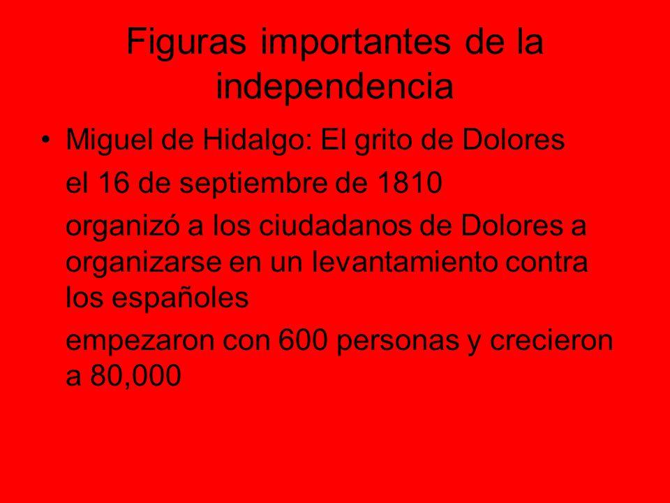 Figuras importantes de la independencia Miguel de Hidalgo: El grito de Dolores el 16 de septiembre de 1810 organizó a los ciudadanos de Dolores a organizarse en un levantamiento contra los españoles empezaron con 600 personas y crecieron a 80,000