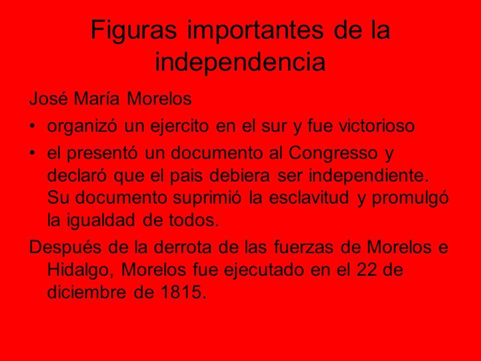 Figuras importantes de la independencia José María Morelos organizó un ejercito en el sur y fue victorioso el presentó un documento al Congresso y declaró que el pais debiera ser independiente.