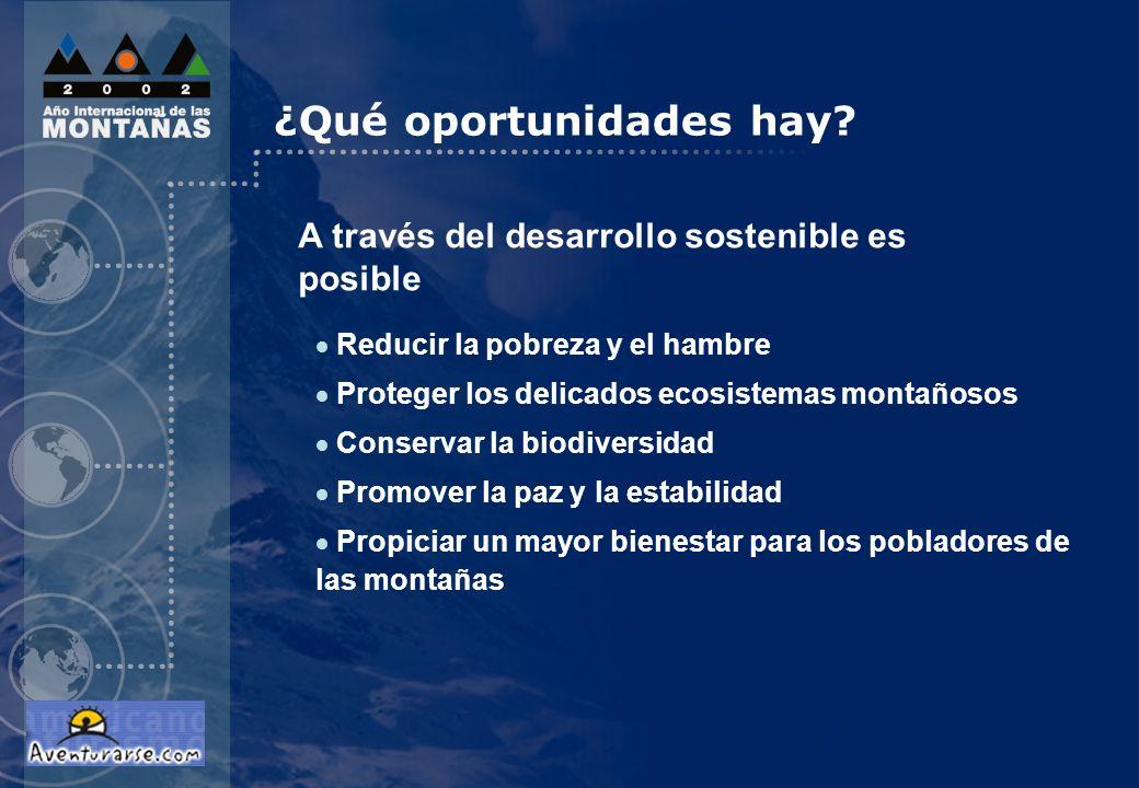 ¿Qué oportunidades hay? Reducir la pobreza y el hambre Proteger los delicados ecosistemas montañosos Conservar la biodiversidad Promover la paz y la e