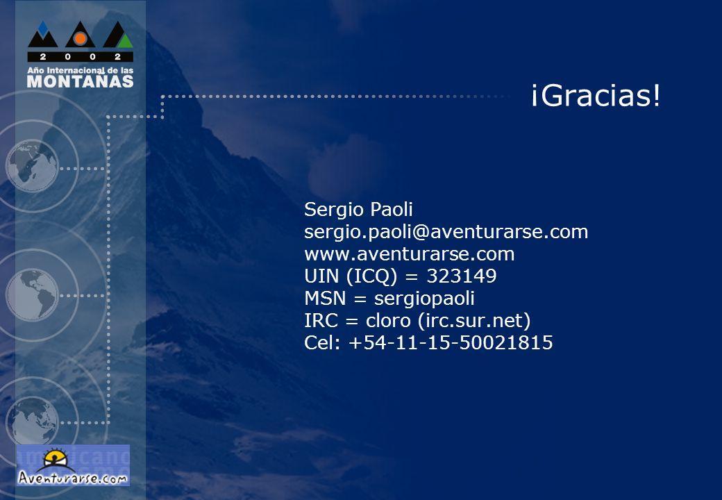 ¡Gracias! Sergio Paoli sergio.paoli@aventurarse.com www.aventurarse.com UIN (ICQ) = 323149 MSN = sergiopaoli IRC = cloro (irc.sur.net) Cel: +54-11-15-