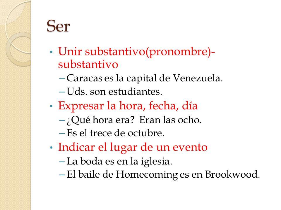Ser Unir substantivo(pronombre)- substantivo – Caracas es la capital de Venezuela. – Uds. son estudiantes. Expresar la hora, fecha, día – ¿Qué hora er