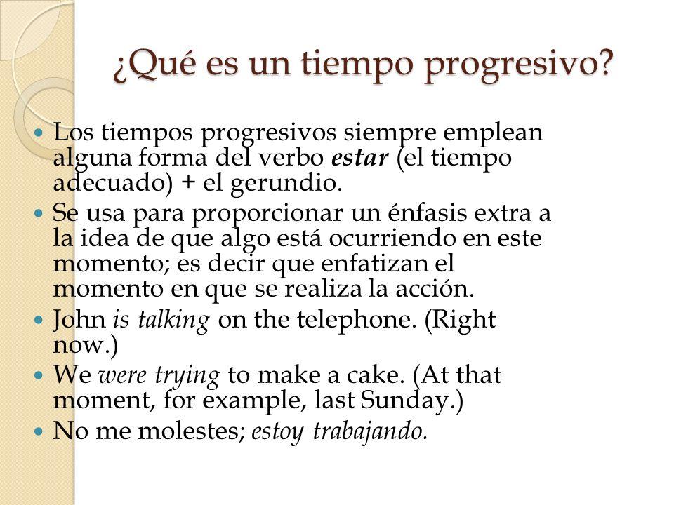 ¿Qué es un tiempo progresivo? Los tiempos progresivos siempre emplean alguna forma del verbo estar (el tiempo adecuado) + el gerundio. Se usa para pro