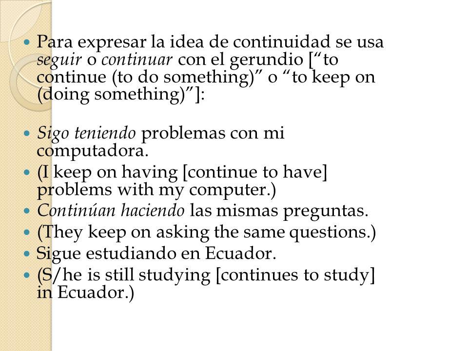 Para expresar la idea de continuidad se usa seguir o continuar con el gerundio [to continue (to do something) o to keep on (doing something)]: Sigo te