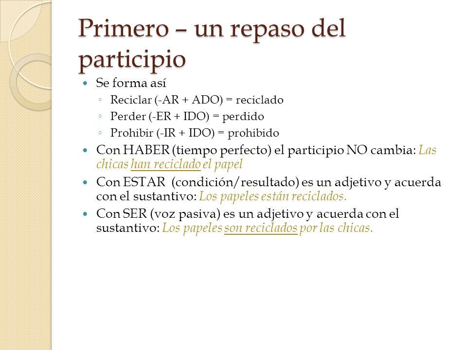 Primero – un repaso del participio Se forma así Reciclar (-AR + ADO) = reciclado Perder (-ER + IDO) = perdido Prohibir (-IR + IDO) = prohibido Con HAB