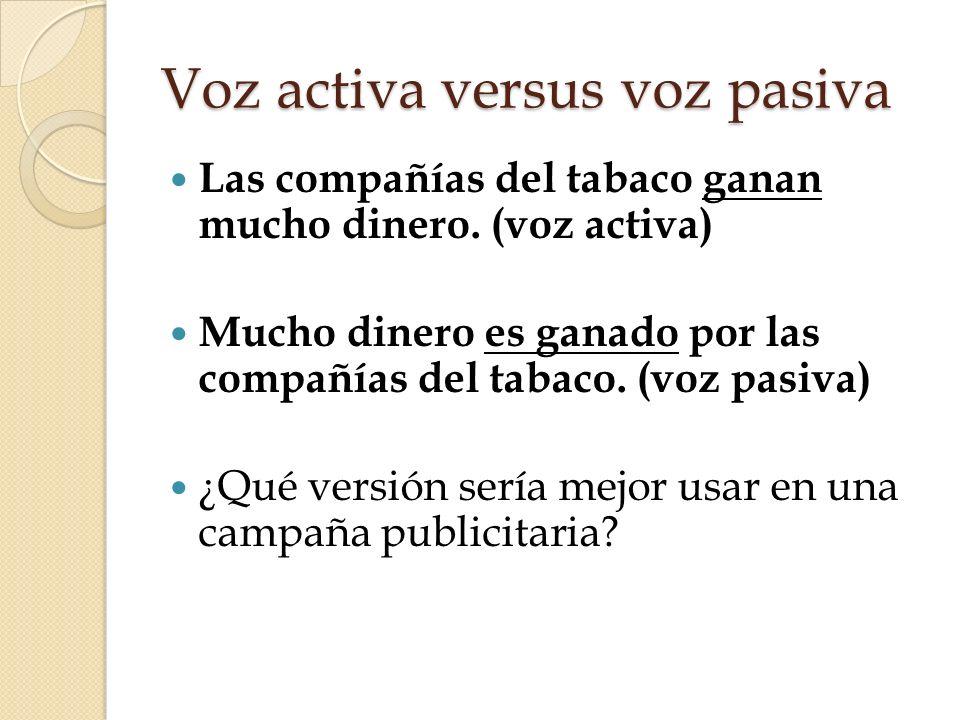 Voz activa versus voz pasiva Las compañías del tabaco ganan mucho dinero. (voz activa) Mucho dinero es ganado por las compañías del tabaco. (voz pasiv