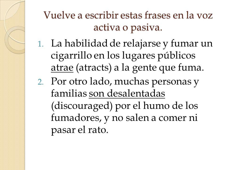 Vuelve a escribir estas frases en la voz activa o pasiva. 1. La habilidad de relajarse y fumar un cigarrillo en los lugares públicos atrae (atracts) a