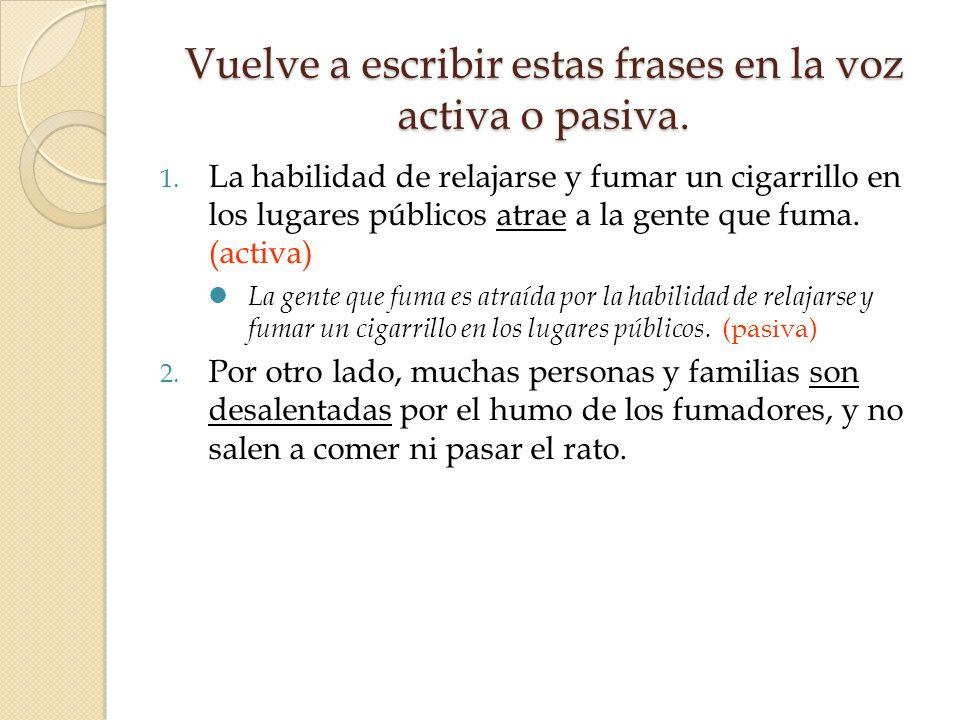 Vuelve a escribir estas frases en la voz activa o pasiva. 1. La habilidad de relajarse y fumar un cigarrillo en los lugares públicos atrae a la gente