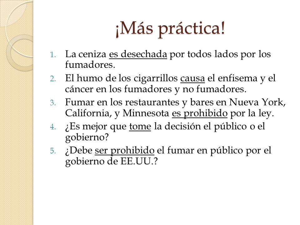 ¡Más práctica! 1. La ceniza es desechada por todos lados por los fumadores. 2. El humo de los cigarrillos causa el enfisema y el cáncer en los fumador