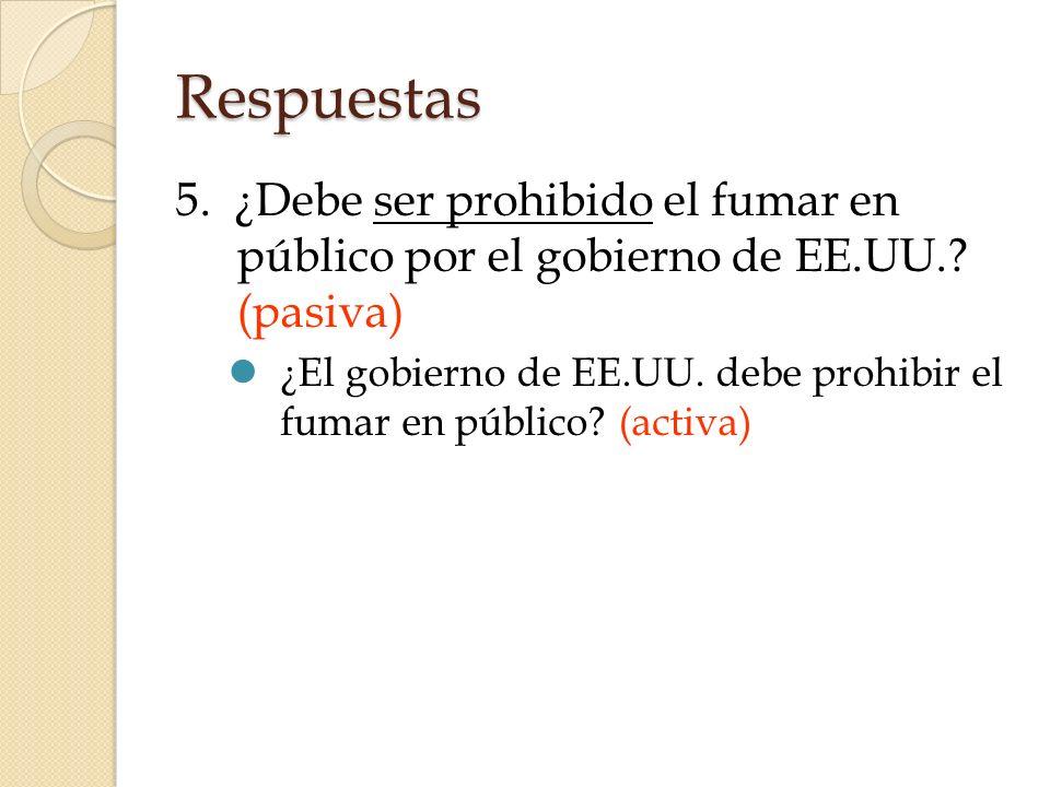 Respuestas 5. ¿Debe ser prohibido el fumar en público por el gobierno de EE.UU.? (pasiva) ¿El gobierno de EE.UU. debe prohibir el fumar en público? (a