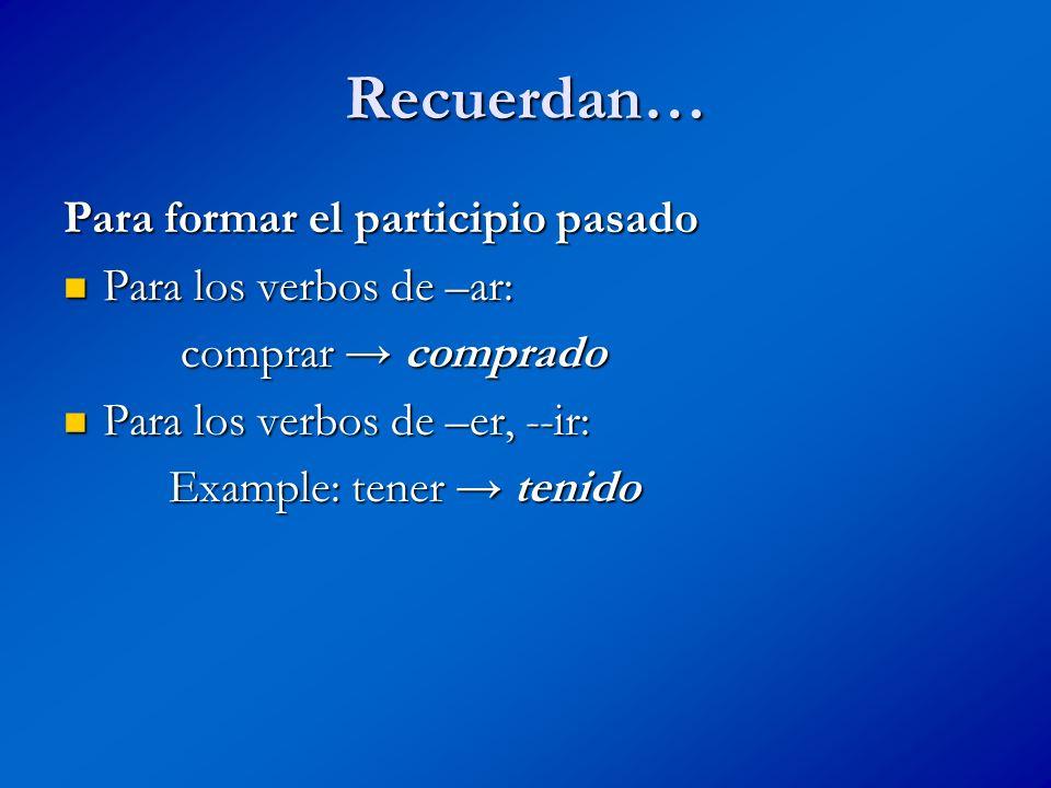 Recuerdan… Para formar el participio pasado Para los verbos de –ar: Para los verbos de –ar: comprar comprado comprar comprado Para los verbos de –er, --ir: Para los verbos de –er, --ir: Example: tener tenido