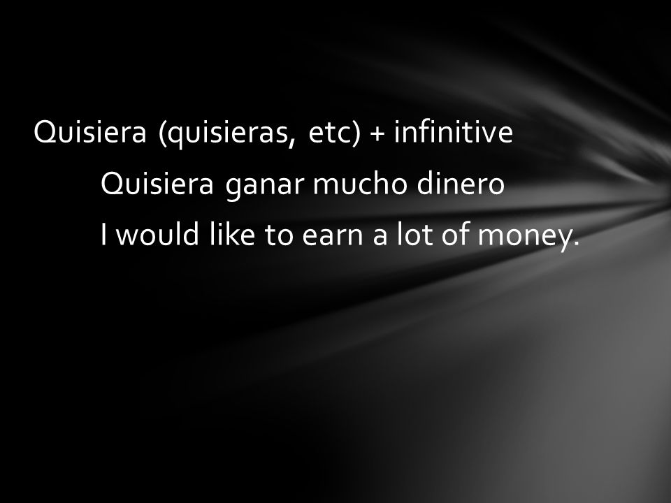 Quisiera (quisieras, etc) + infinitive Quisiera ganar mucho dinero I would like to earn a lot of money.