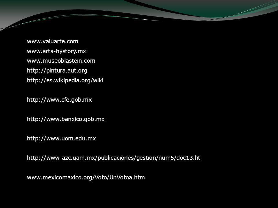 www.valuarte.com www.arts-hystory.mx www.museoblastein.com http://pintura.aut.org http://es.wikipedia.org/wiki http://www.cfe.gob.mx http://www.banxic