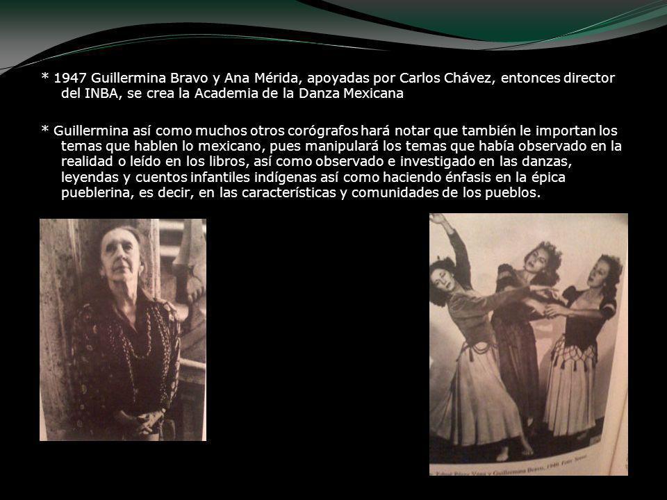 * 1947 Guillermina Bravo y Ana Mérida, apoyadas por Carlos Chávez, entonces director del INBA, se crea la Academia de la Danza Mexicana * Guillermina