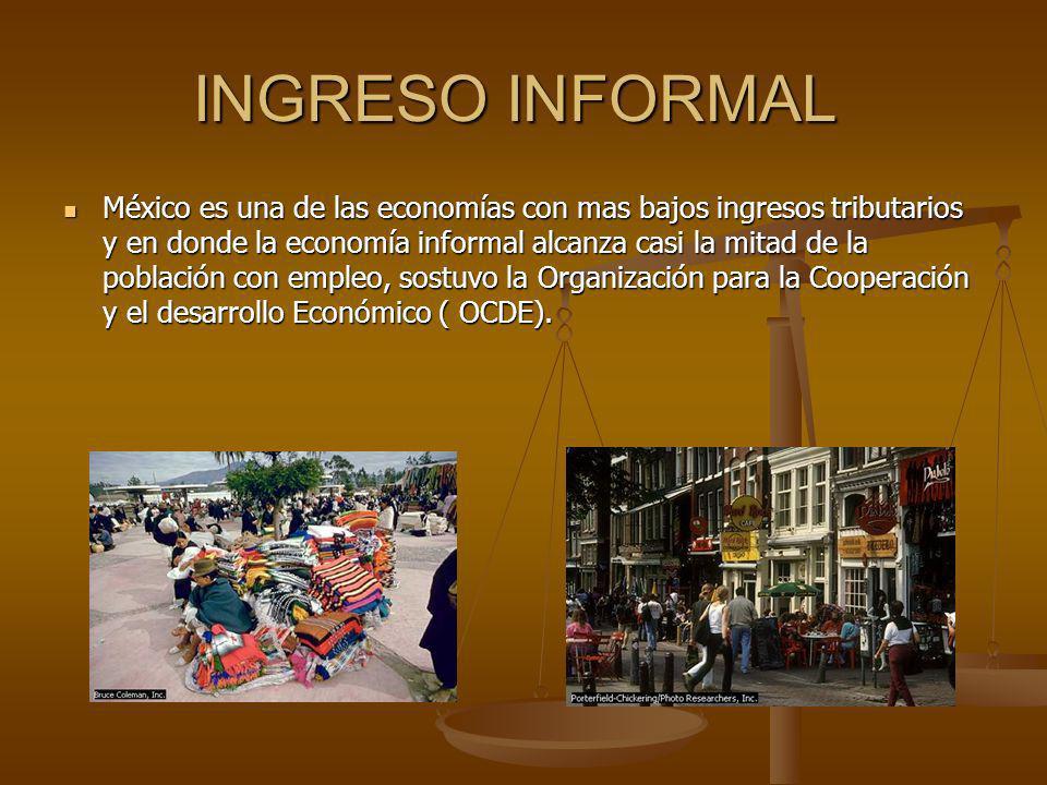 INGRESO INFORMAL INGRESO INFORMAL México es una de las economías con mas bajos ingresos tributarios y en donde la economía informal alcanza casi la mi