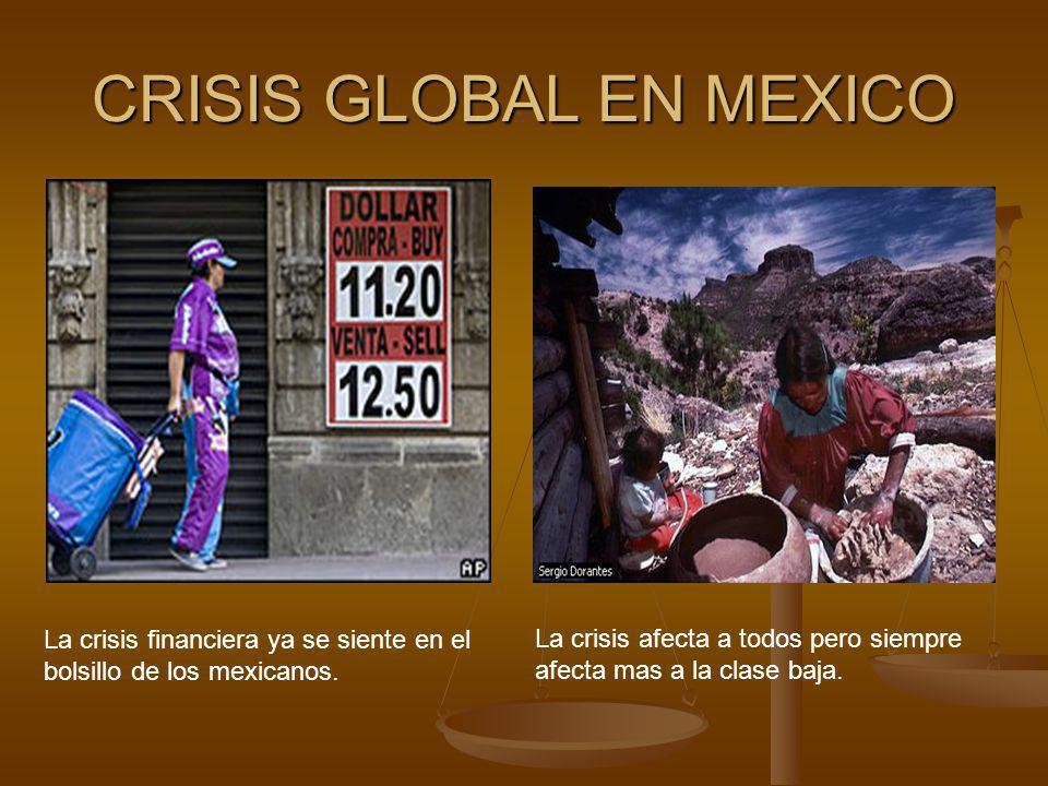 CRISIS GLOBAL EN MEXICO La crisis financiera ya se siente en el bolsillo de los mexicanos. La crisis afecta a todos pero siempre afecta mas a la clase
