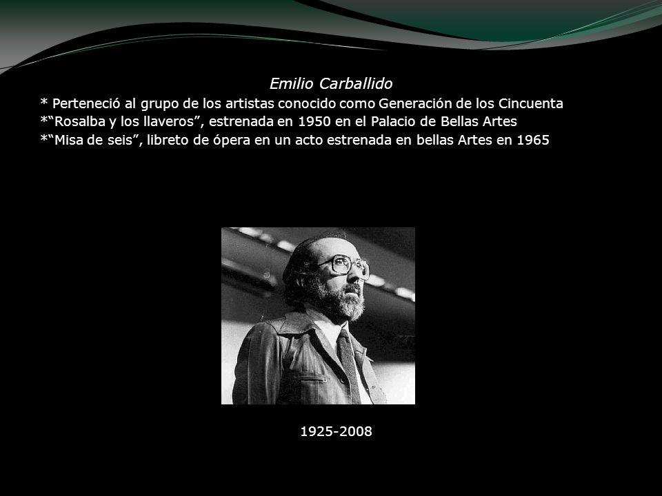 Emilio Carballido * Perteneció al grupo de los artistas conocido como Generación de los Cincuenta *Rosalba y los llaveros, estrenada en 1950 en el Pal