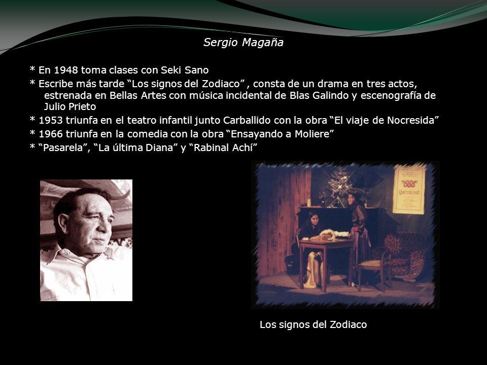 Sergio Magaña * En 1948 toma clases con Seki Sano * Escribe más tarde Los signos del Zodiaco, consta de un drama en tres actos, estrenada en Bellas Ar