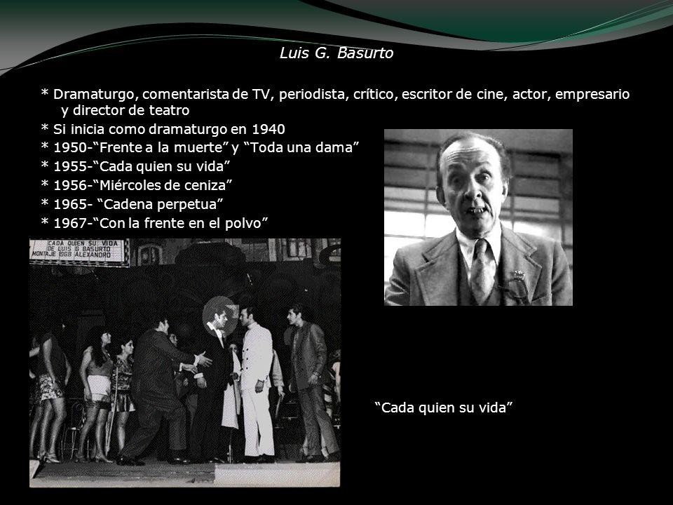 Luis G. Basurto * Dramaturgo, comentarista de TV, periodista, crítico, escritor de cine, actor, empresario y director de teatro * Si inicia como drama