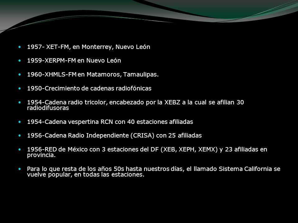 1957- XET-FM, en Monterrey, Nuevo León 1959-XERPM-FM en Nuevo León 1960-XHMLS-FM en Matamoros, Tamaulipas. 1950-Crecimiento de cadenas radiofónicas 19