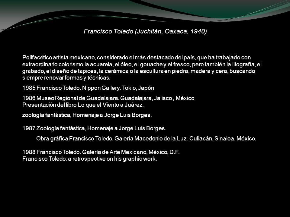 Francisco Toledo (Juchitán, Oaxaca, 1940) Polifacético artista mexicano, considerado el más destacado del país, que ha trabajado con extraordinario co
