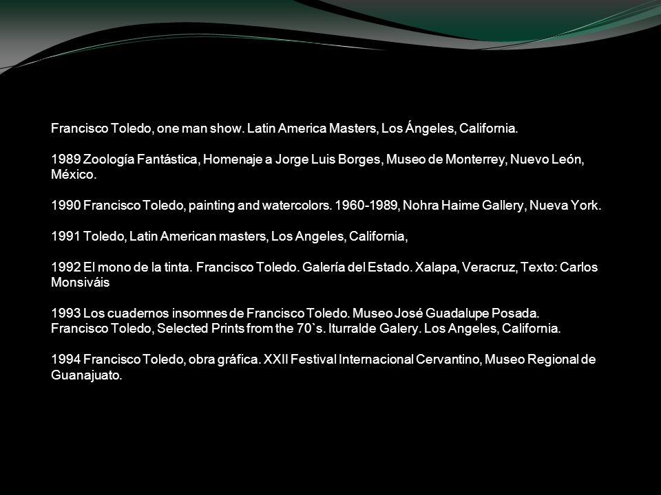 Francisco Toledo, one man show. Latin America Masters, Los Ángeles, California. 1989 Zoología Fantástica, Homenaje a Jorge Luis Borges, Museo de Monte