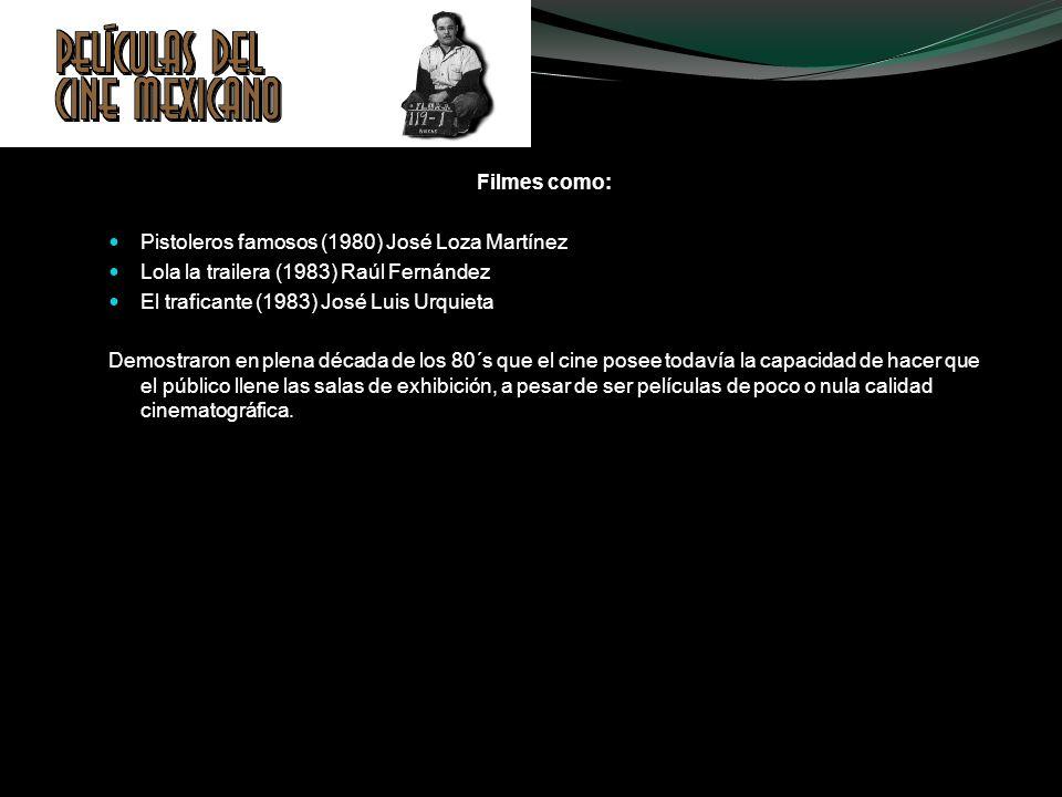 Filmes como: Pistoleros famosos (1980) José Loza Martínez Lola la trailera (1983) Raúl Fernández El traficante (1983) José Luis Urquieta Demostraron e