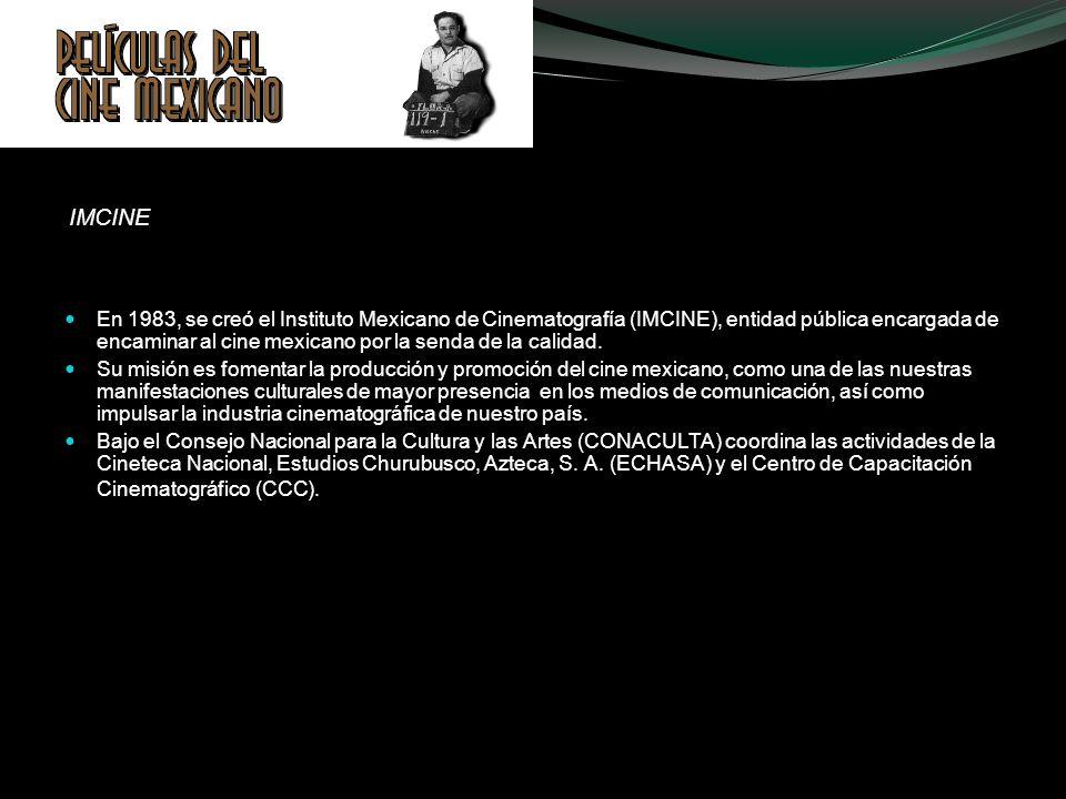 IMCINE En 1983, se creó el Instituto Mexicano de Cinematografía (IMCINE), entidad pública encargada de encaminar al cine mexicano por la senda de la c