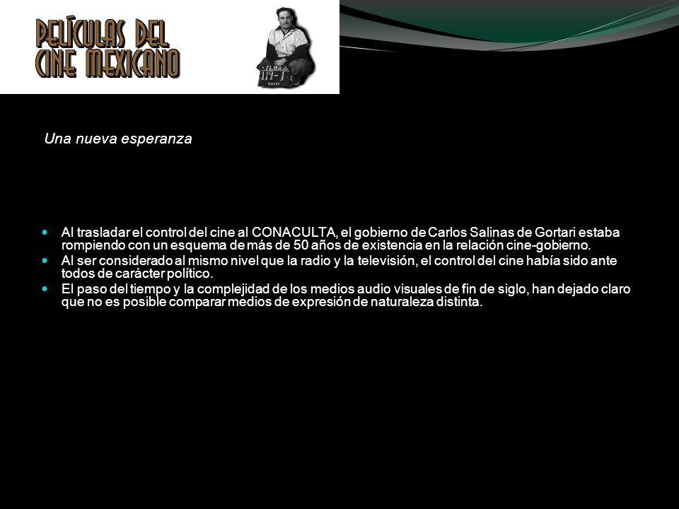 Una nueva esperanza Al trasladar el control del cine al CONACULTA, el gobierno de Carlos Salinas de Gortari estaba rompiendo con un esquema de más de