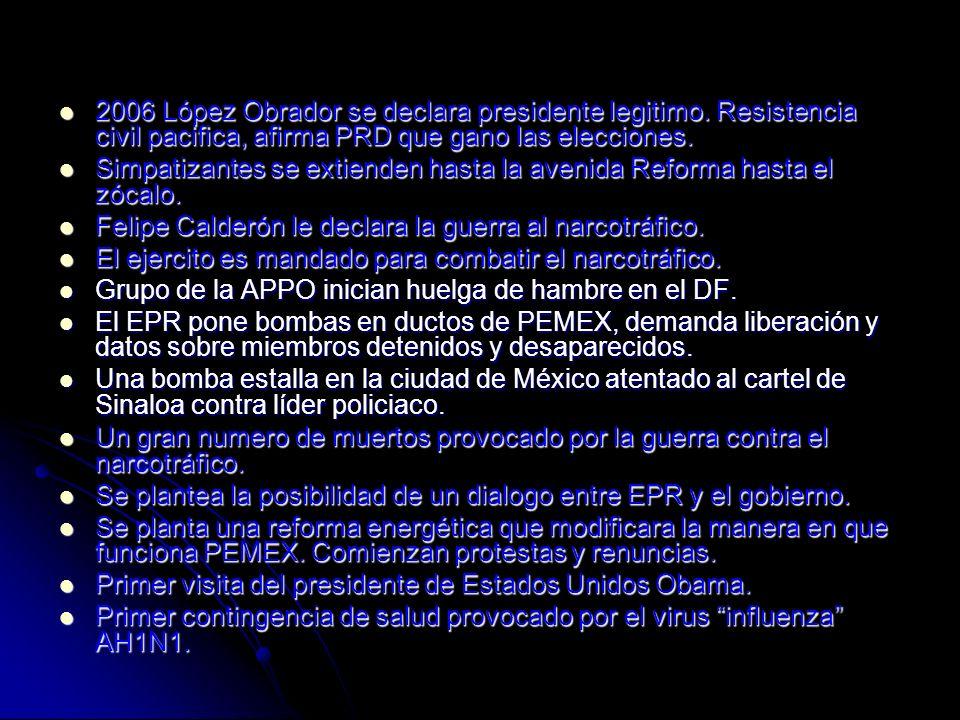 2006 López Obrador se declara presidente legitimo. Resistencia civil pacifica, afirma PRD que gano las elecciones. 2006 López Obrador se declara presi