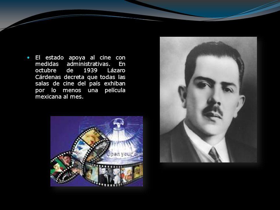 El estado apoya al cine con medidas administrativas. En octubre de 1939 Lázaro Cárdenas decreta que todas las salas de cine del país exhiban por lo me