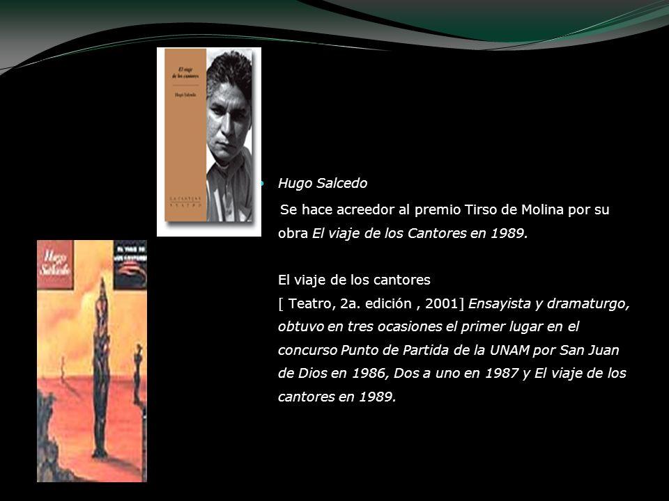Hugo Salcedo Se hace acreedor al premio Tirso de Molina por su obra El viaje de los Cantores en 1989. El viaje de los cantores [ Teatro, 2a. edición,