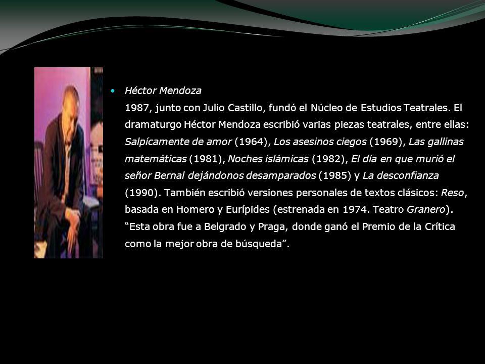 Héctor Mendoza 1987, junto con Julio Castillo, fundó el Núcleo de Estudios Teatrales. El dramaturgo Héctor Mendoza escribió varias piezas teatrales, e