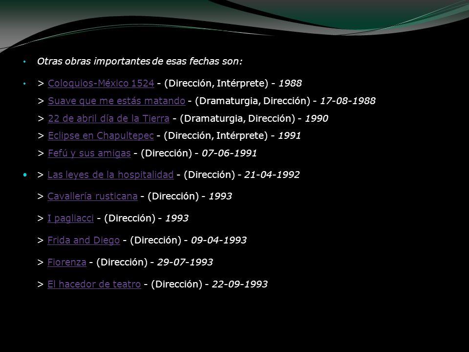 Otras obras importantes de esas fechas son: > Coloquios-México 1524 - (Dirección, Intérprete) - 1988 > Suave que me estás matando - (Dramaturgia, Dire