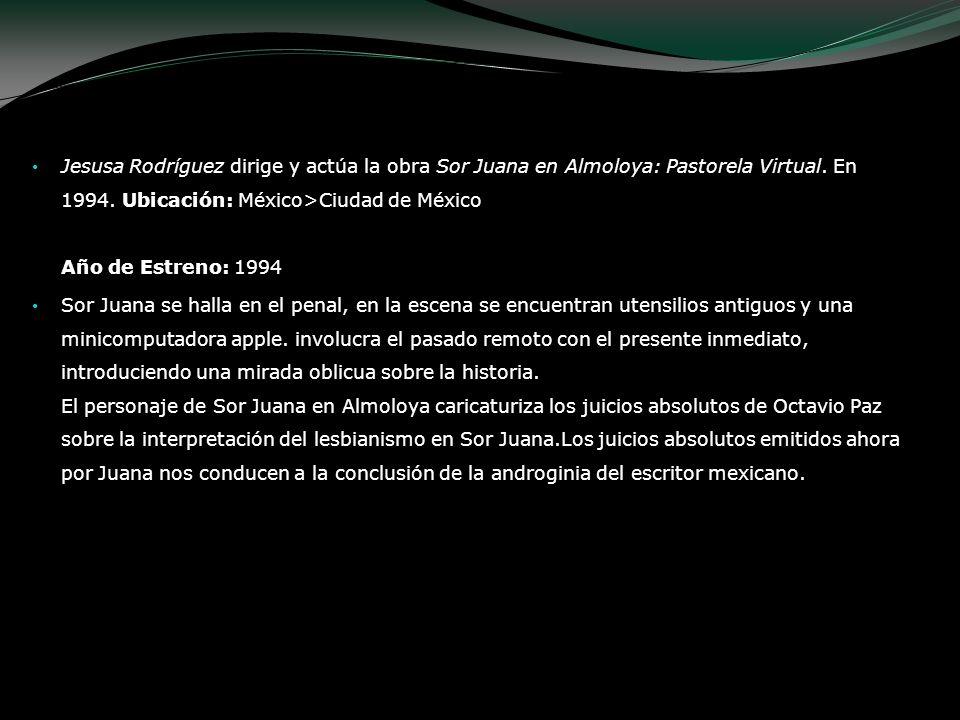 Jesusa Rodríguez dirige y actúa la obra Sor Juana en Almoloya: Pastorela Virtual. En 1994. Ubicación: México>Ciudad de México Año de Estreno: 1994 Sor