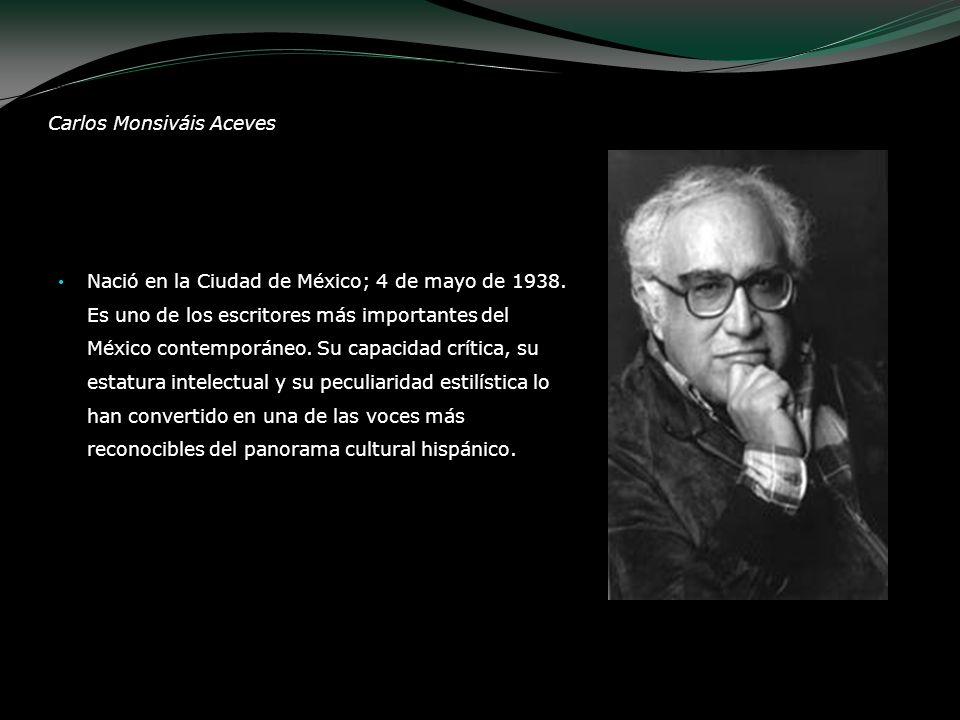 Carlos Monsiváis Aceves Nació en la Ciudad de México; 4 de mayo de 1938. Es uno de los escritores más importantes del México contemporáneo. Su capacid