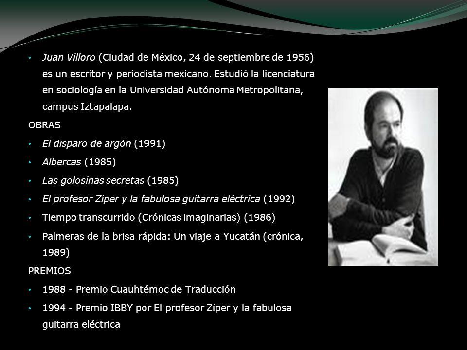 Juan Villoro Juan Villoro (Ciudad de México, 24 de septiembre de 1956) es un escritor y periodista mexicano. Estudió la licenciatura en sociología en