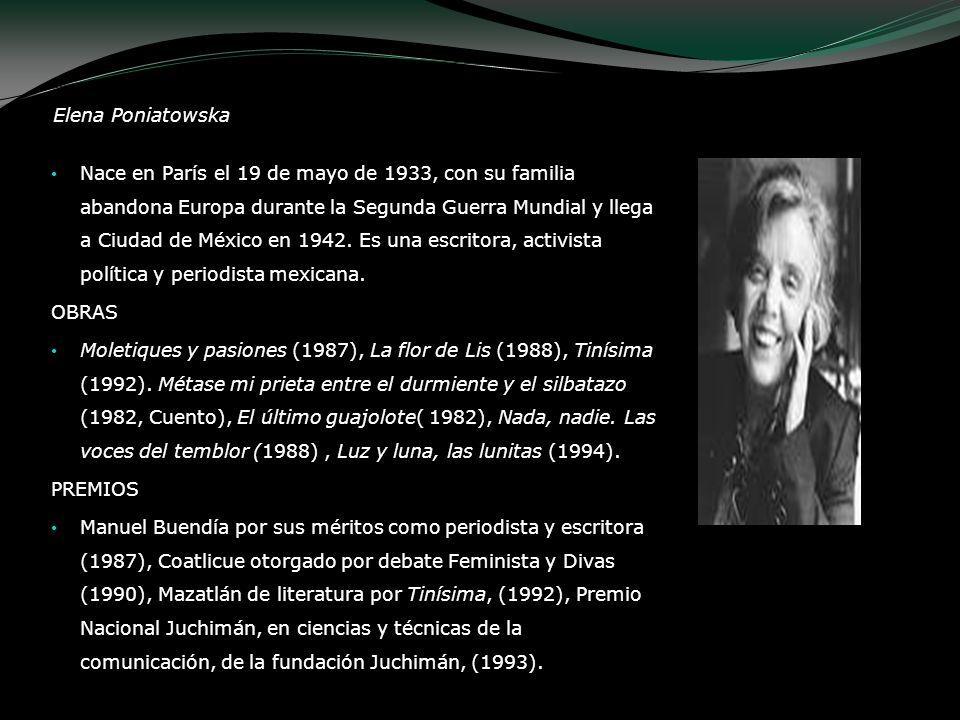 Elena Poniatowska Nace en París el 19 de mayo de 1933, con su familia abandona Europa durante la Segunda Guerra Mundial y llega a Ciudad de México en