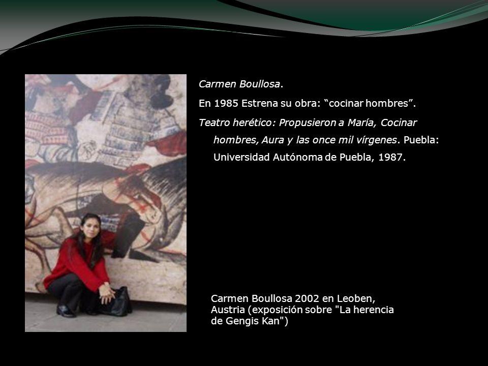 Carmen Boullosa. En 1985 Estrena su obra: cocinar hombres. Teatro herético: Propusieron a María, Cocinar hombres, Aura y las once mil vírgenes. Puebla