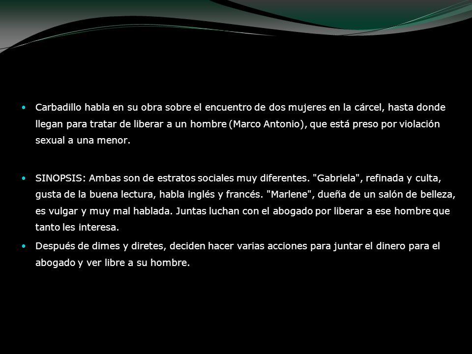 Carbadillo habla en su obra sobre el encuentro de dos mujeres en la cárcel, hasta donde llegan para tratar de liberar a un hombre (Marco Antonio), que
