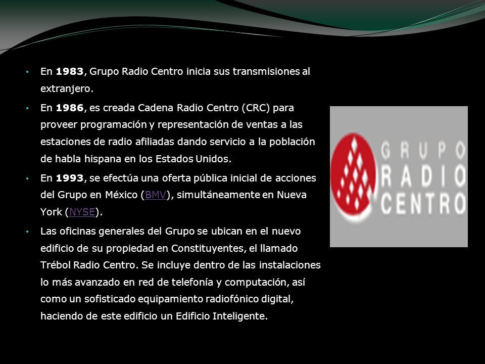 En 1983, Grupo Radio Centro inicia sus transmisiones al extranjero. En 1986, es creada Cadena Radio Centro (CRC) para proveer programación y represent
