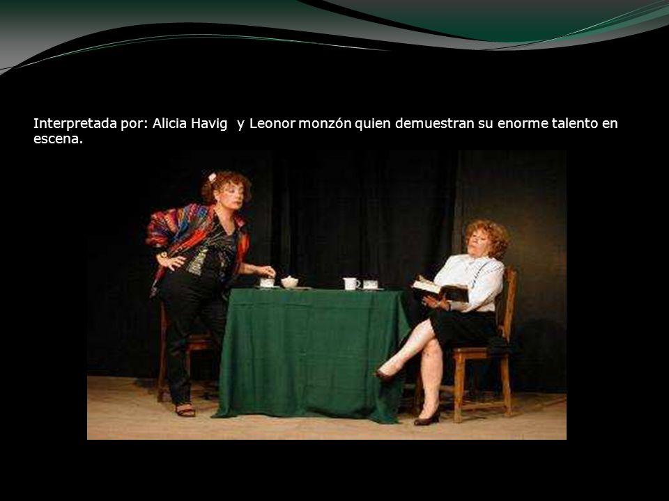 Interpretada por: Alicia Havig y Leonor monzón quien demuestran su enorme talento en escena.