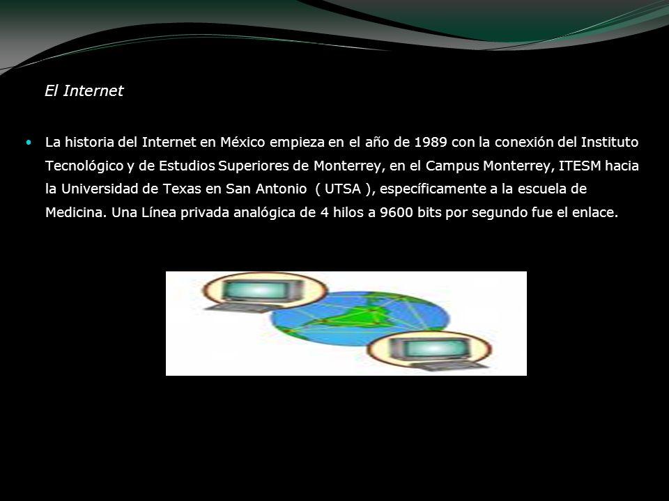 El Internet La historia del Internet en México empieza en el año de 1989 con la conexión del Instituto Tecnológico y de Estudios Superiores de Monterr